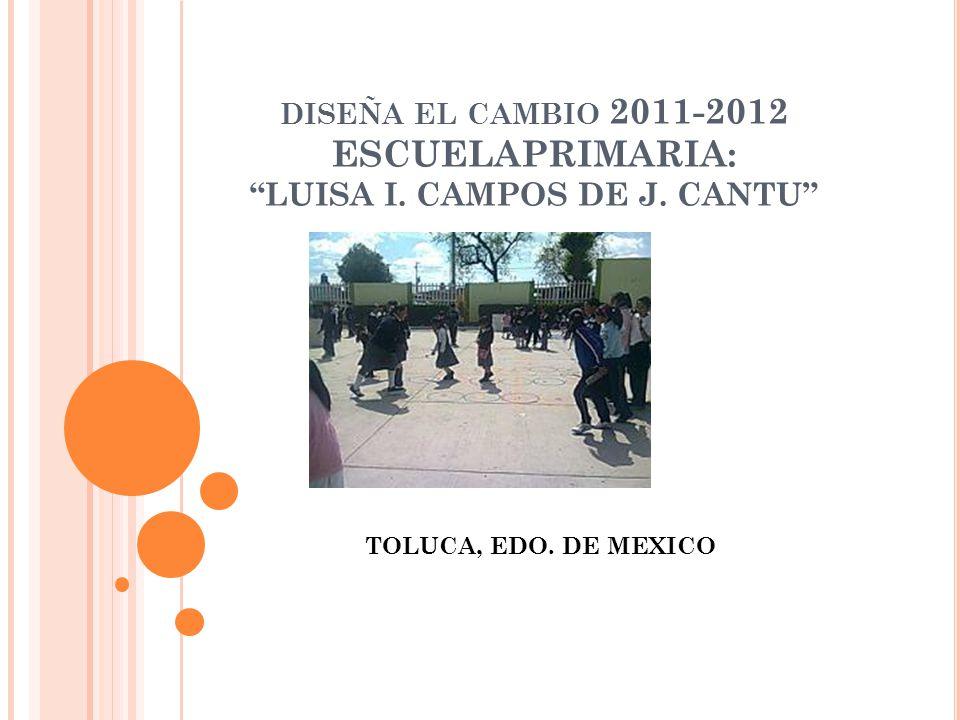 DISEÑA EL CAMBIO 2011-2012 ESCUELAPRIMARIA: LUISA I. CAMPOS DE J. CANTU TOLUCA, EDO. DE MEXICO