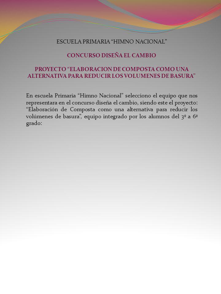 ESCUELA PRIMARIA HIMNO NACIONAL CONCURSO DISEÑA EL CAMBIO PROYECTO ELABORACION DE COMPOSTA COMO UNA ALTERNATIVA PARA REDUCIR LOS VOLUMENES DE BASURA E