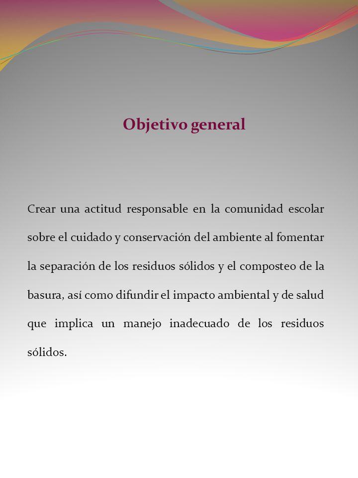Objetivo general Crear una actitud responsable en la comunidad escolar sobre el cuidado y conservación del ambiente al fomentar la separación de los r