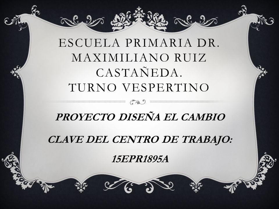 ESCUELA PRIMARIA DR. MAXIMILIANO RUIZ CASTAÑEDA. TURNO VESPERTINO PROYECTO DISEÑA EL CAMBIO CLAVE DEL CENTRO DE TRABAJO: 15EPR1895A