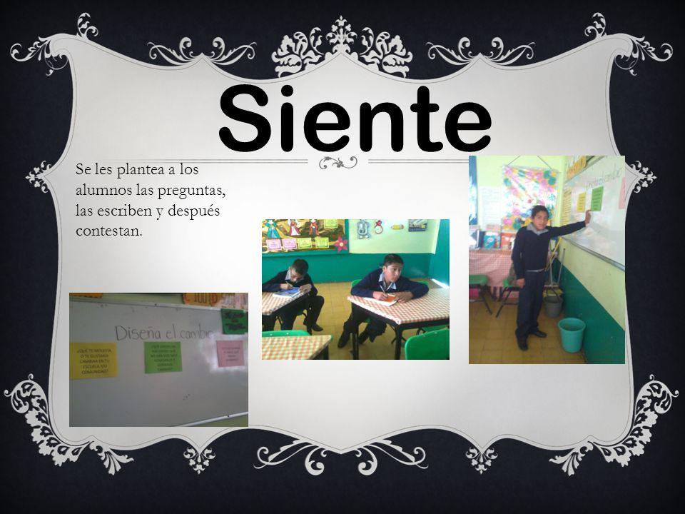 Siente Se les plantea a los alumnos las preguntas, las escriben y después contestan.