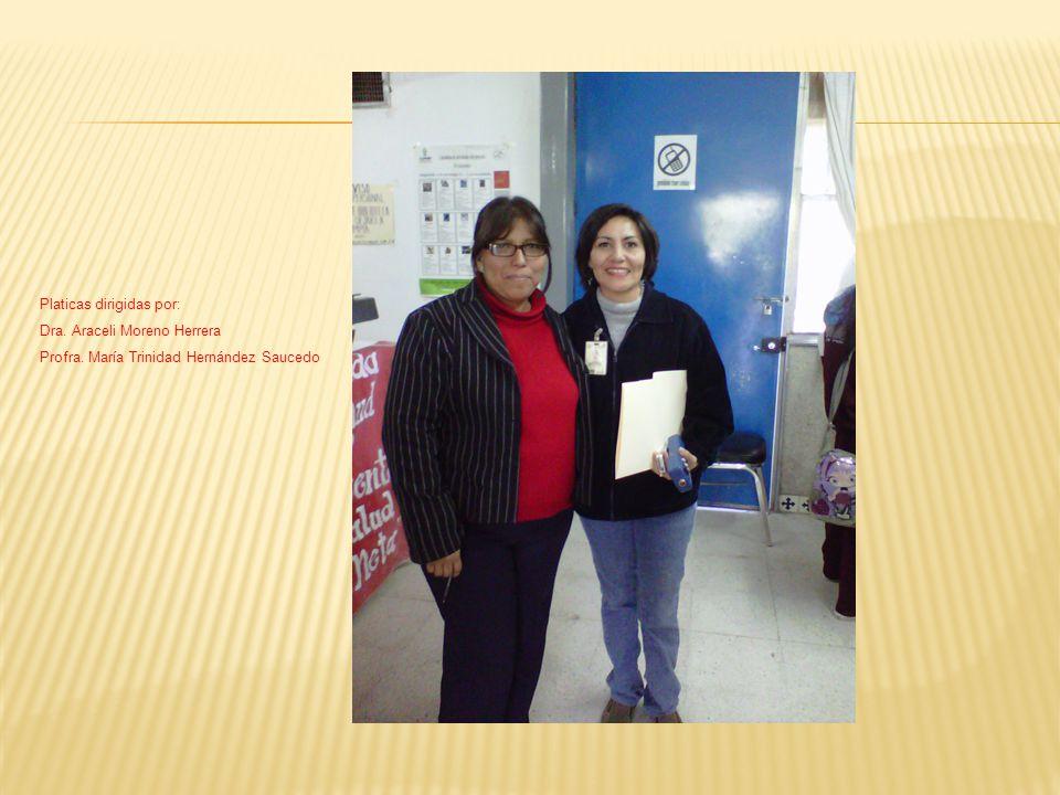 Platicas dirigidas por: Dra. Araceli Moreno Herrera Profra. María Trinidad Hernández Saucedo