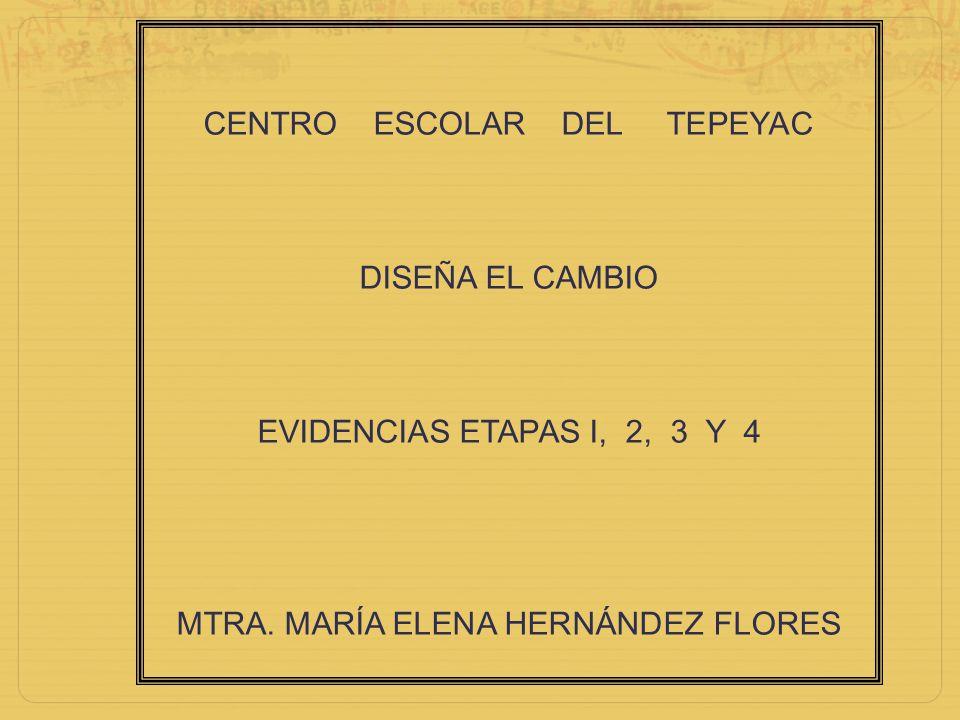 CENTRO ESCOLAR DEL TEPEYAC DISEÑA EL CAMBIO EVIDENCIAS ETAPAS I, 2, 3 Y 4 MTRA. MARÍA ELENA HERNÁNDEZ FLORES