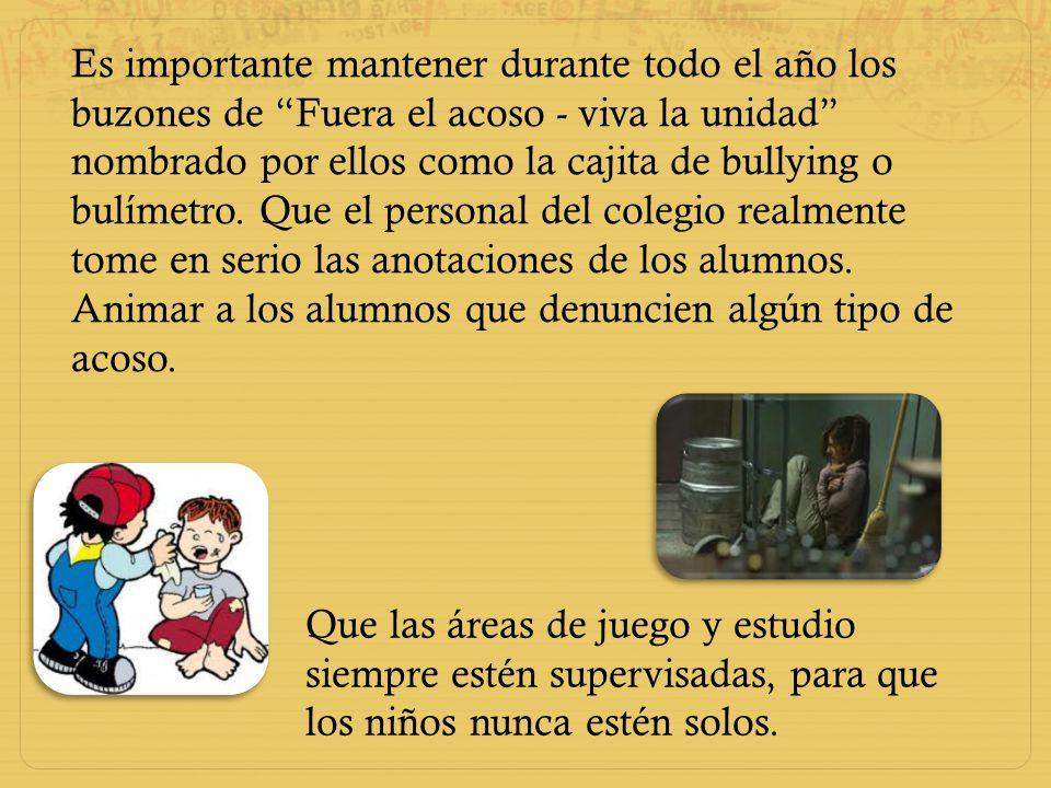 Es importante mantener durante todo el año los buzones de Fuera el acoso - viva la unidad nombrado por ellos como la cajita de bullying o bulímetro. Q
