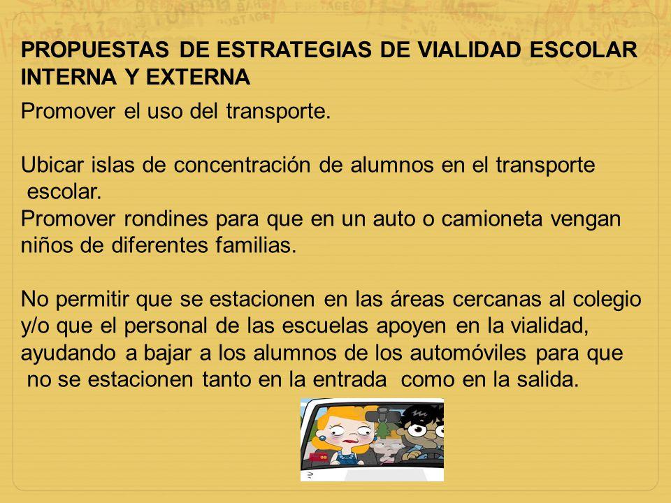 PROPUESTAS DE ESTRATEGIAS DE VIALIDAD ESCOLAR INTERNA Y EXTERNA Promover el uso del transporte. Ubicar islas de concentración de alumnos en el transpo