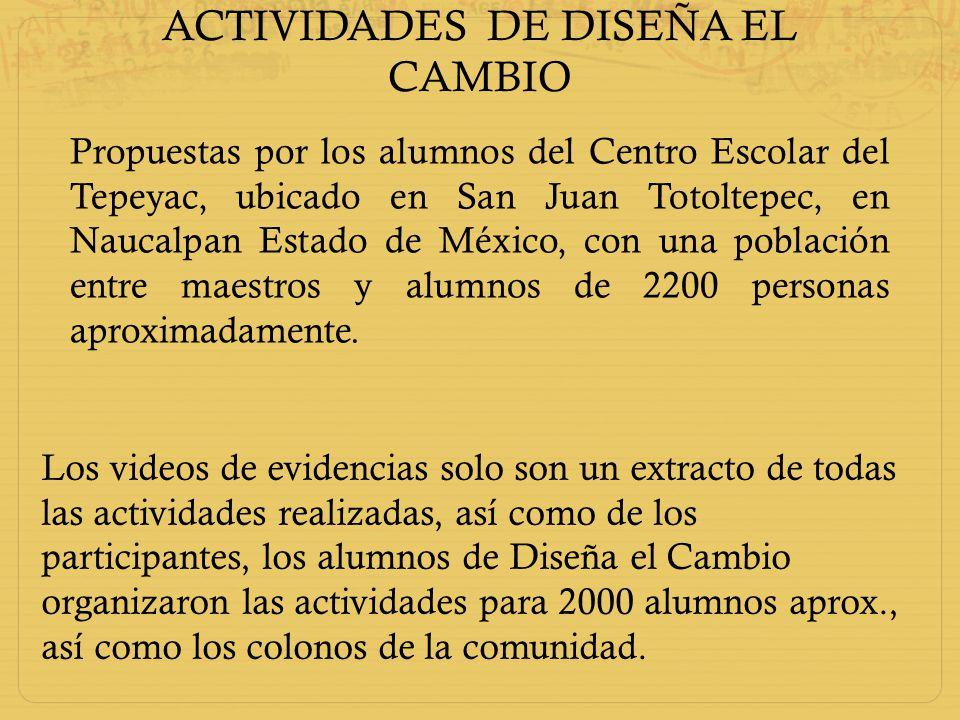 ACTIVIDADES DE DISEÑA EL CAMBIO Propuestas por los alumnos del Centro Escolar del Tepeyac, ubicado en San Juan Totoltepec, en Naucalpan Estado de Méxi