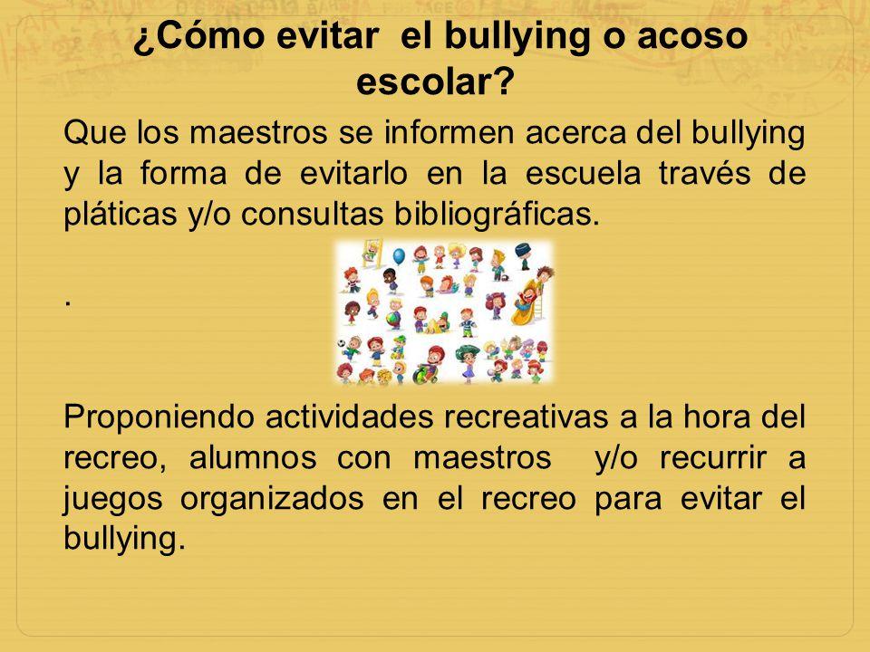 ¿Cómo evitar el bullying o acoso escolar? Que los maestros se informen acerca del bullying y la forma de evitarlo en la escuela través de pláticas y/o