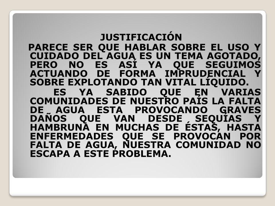 JUSTIFICACIÓN PARECE SER QUE HABLAR SOBRE EL USO Y CUIDADO DEL AGUA ES UN TEMA AGOTADO, PERO NO ES ASÍ YA QUE SEGUIMOS ACTUANDO DE FORMA IMPRUDENCIAL