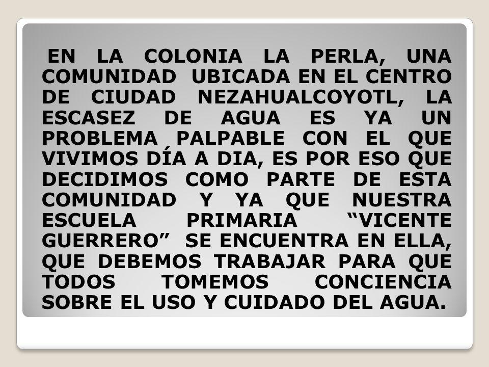 EN LA COLONIA LA PERLA, UNA COMUNIDAD UBICADA EN EL CENTRO DE CIUDAD NEZAHUALCOYOTL, LA ESCASEZ DE AGUA ES YA UN PROBLEMA PALPABLE CON EL QUE VIVIMOS