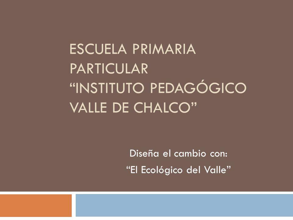 ESCUELA PRIMARIA PARTICULAR INSTITUTO PEDAGÓGICO VALLE DE CHALCO Diseña el cambio con: El Ecológico del Valle