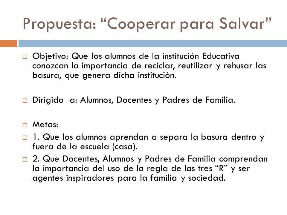 Propuesta: Cooperar para Salvar Objetivo: Que los alumnos de la institución Educativa conozcan la importancia de reciclar, reutilizar y rehusar las ba