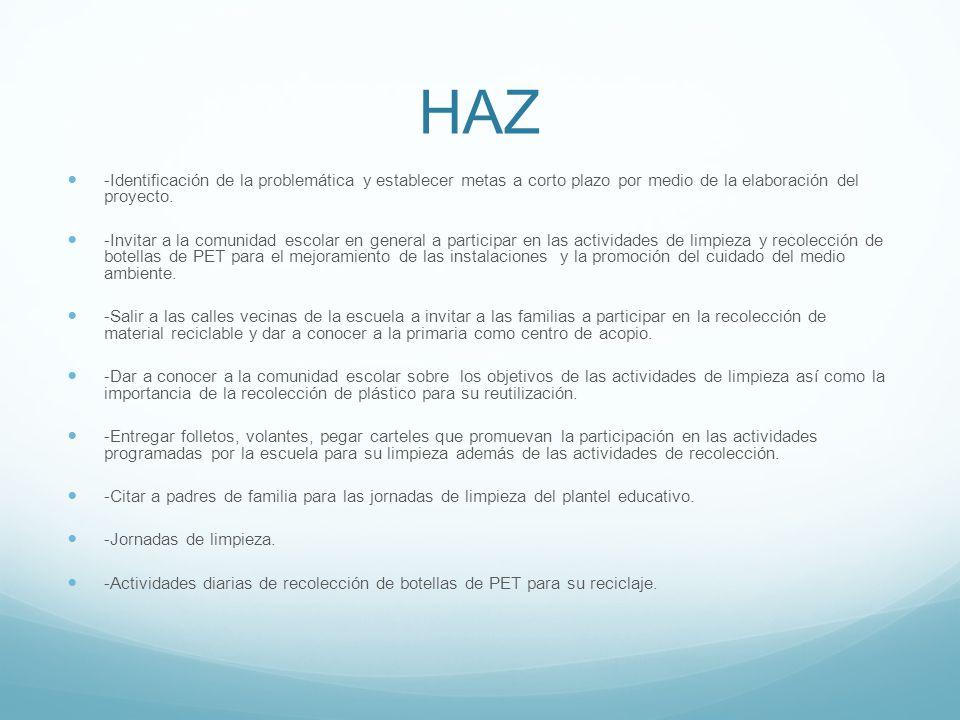 HAZ -Identificación de la problemática y establecer metas a corto plazo por medio de la elaboración del proyecto. -Invitar a la comunidad escolar en g