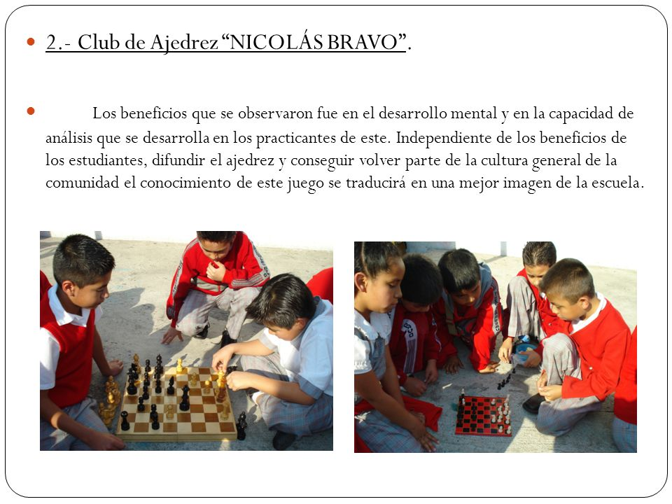 2.- Club de Ajedrez NICOLÁS BRAVO. Los beneficios que se observaron fue en el desarrollo mental y en la capacidad de análisis que se desarrolla en los