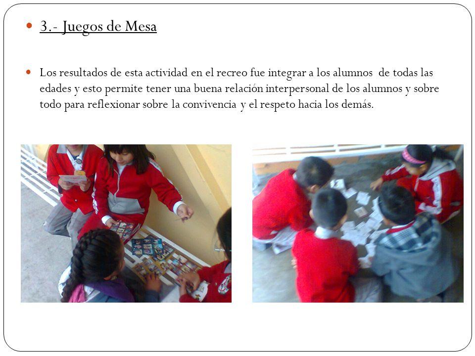 3.- Juegos de Mesa Los resultados de esta actividad en el recreo fue integrar a los alumnos de todas las edades y esto permite tener una buena relació