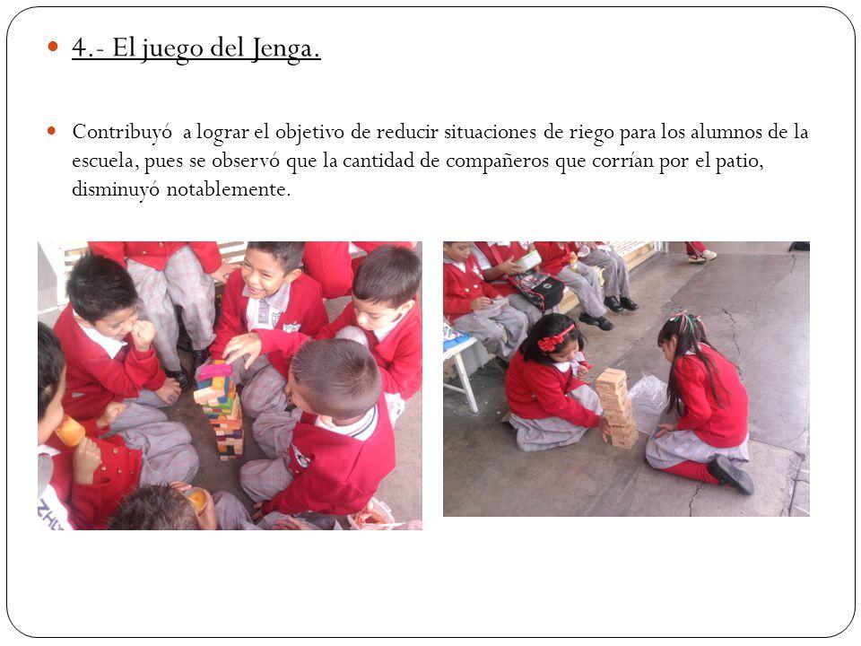 4.- El juego del Jenga. Contribuyó a lograr el objetivo de reducir situaciones de riego para los alumnos de la escuela, pues se observó que la cantida