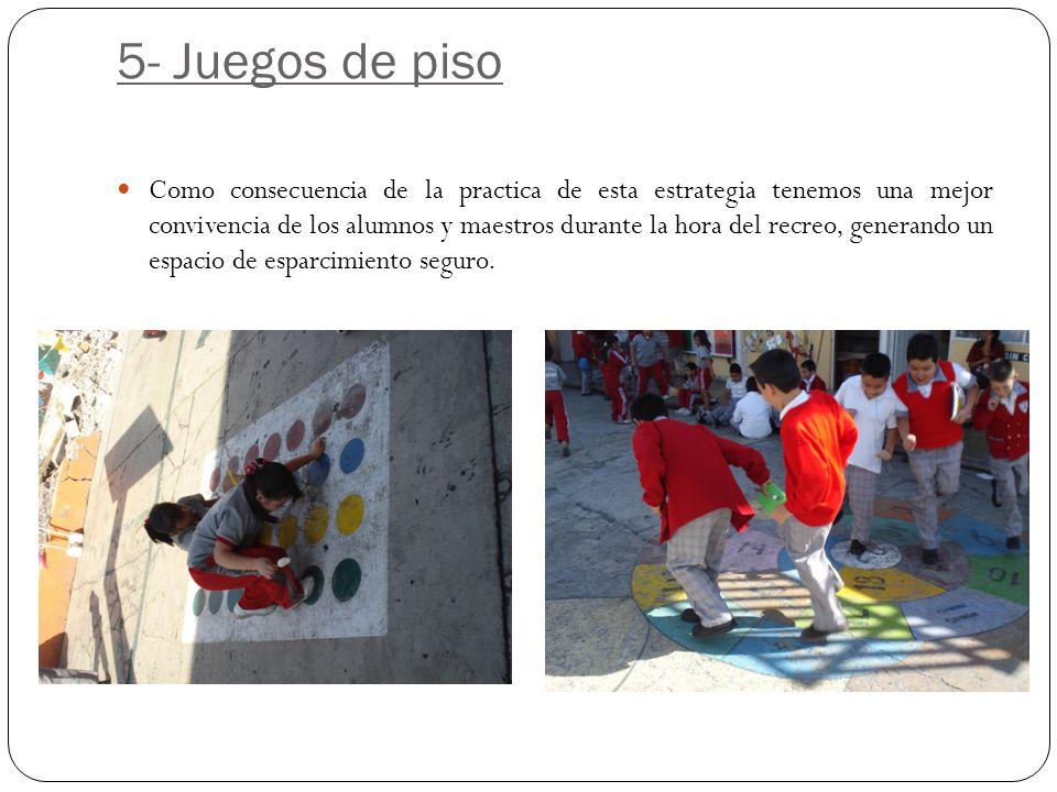 5- Juegos de piso Como consecuencia de la practica de esta estrategia tenemos una mejor convivencia de los alumnos y maestros durante la hora del recr