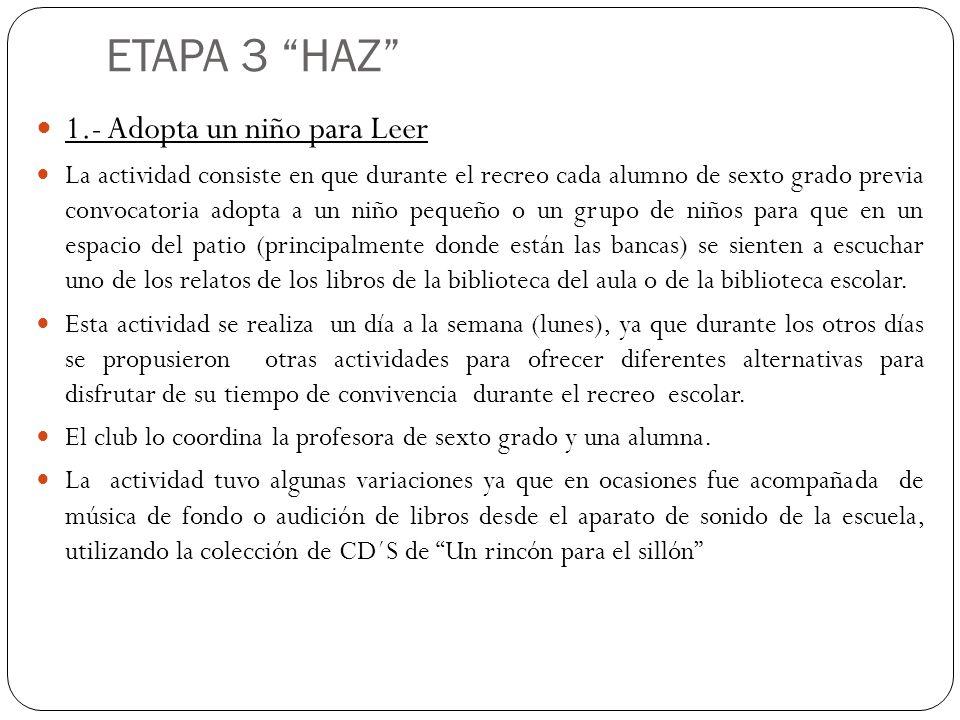 ETAPA 3 HAZ 1.- Adopta un niño para Leer La actividad consiste en que durante el recreo cada alumno de sexto grado previa convocatoria adopta a un niñ