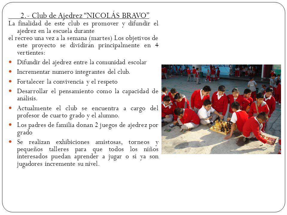 2.- Club de Ajedrez NICOLÁS BRAVO La finalidad de este club es promover y difundir el ajedrez en la escuela durante el recreo una vez a la semana (mar