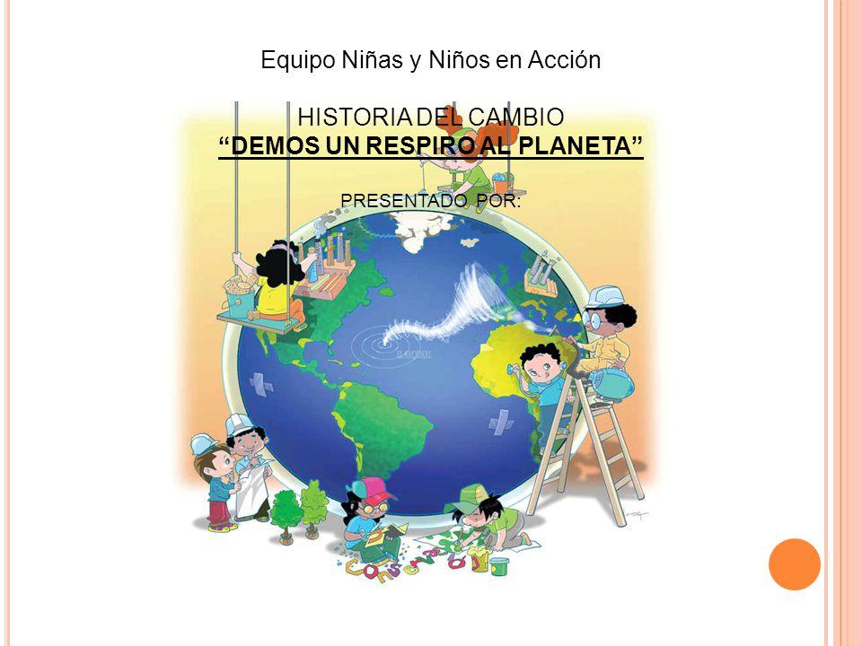 Equipo Niñas y Niños en Acción HISTORIA DEL CAMBIO DEMOS UN RESPIRO AL PLANETA PRESENTADO POR: