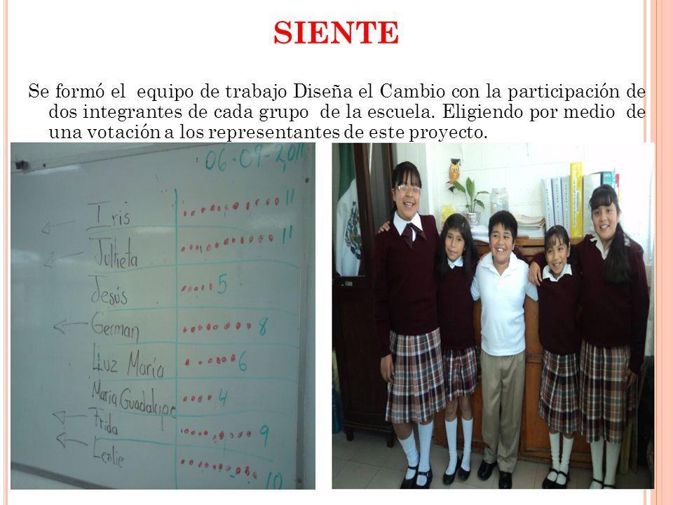 SIENTE Se formó el equipo de trabajo Diseña el Cambio con la participación de dos integrantes de cada grupo de la escuela.