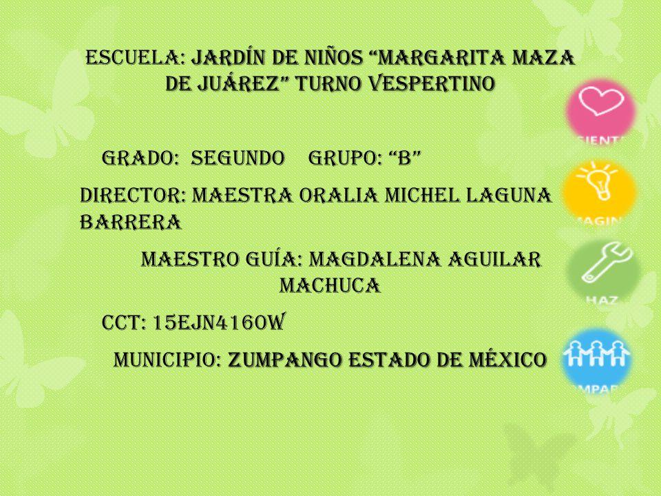 Jardín de niños margarita maza de Juárez turno vespertino ESCUELA: Jardín de niños margarita maza de Juárez turno vespertino GRADO: SEGUNDO GRUPO: B DIRECTOR: MAESTRA ORALIA MICHEL LAGUNA BARRERA MAESTRO GUÍA: MAGDALENA AGUILAR MACHUCA CCT: 15EJN4160W ZUMPANGO ESTADO DE MÉXICO MUNICIPIO: ZUMPANGO ESTADO DE MÉXICO