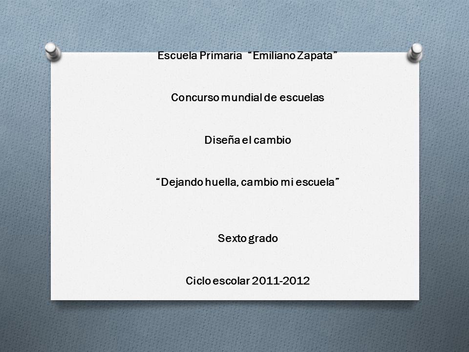 Escuela Primaria Emiliano Zapata Concurso mundial de escuelas Diseña el cambio Dejando huella, cambio mi escuela Sexto grado Ciclo escolar 2011-2012