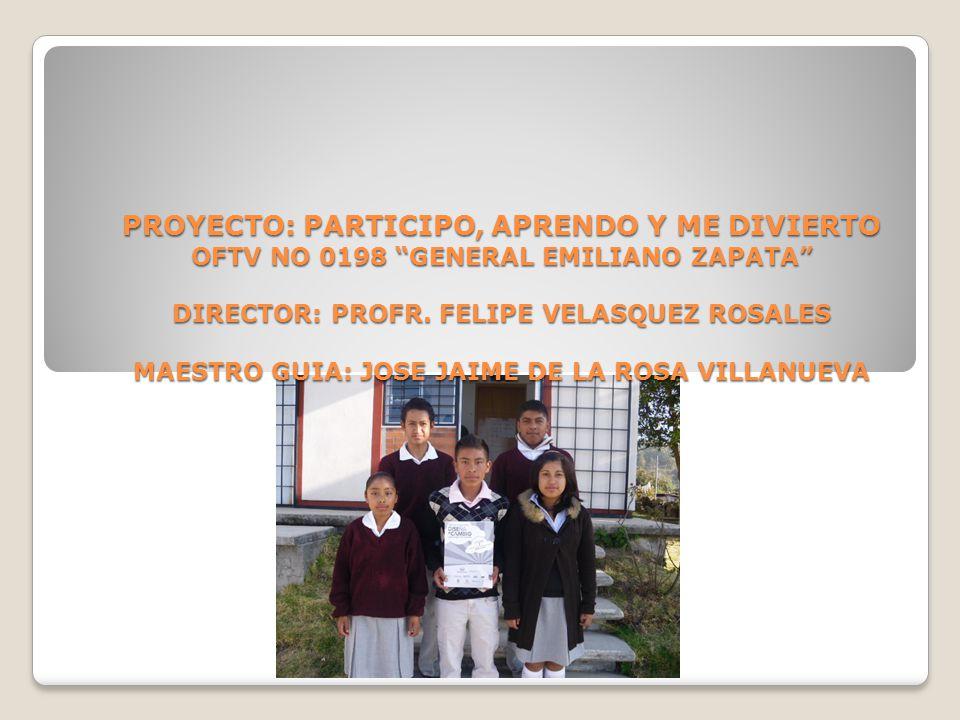 PROYECTO: PARTICIPO, APRENDO Y ME DIVIERTO OFTV NO 0198 GENERAL EMILIANO ZAPATA DIRECTOR: PROFR.