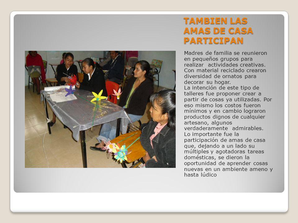 TAMBIEN LAS AMAS DE CASA PARTICIPAN Madres de familia se reunieron en pequeños grupos para realizar actividades creativas.