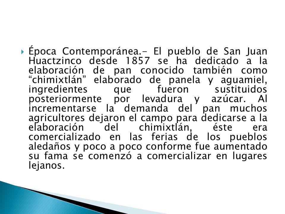 Época Contemporánea.- El pueblo de San Juan Huactzinco desde 1857 se ha dedicado a la elaboración de pan conocido también como chimixtlán elaborado de