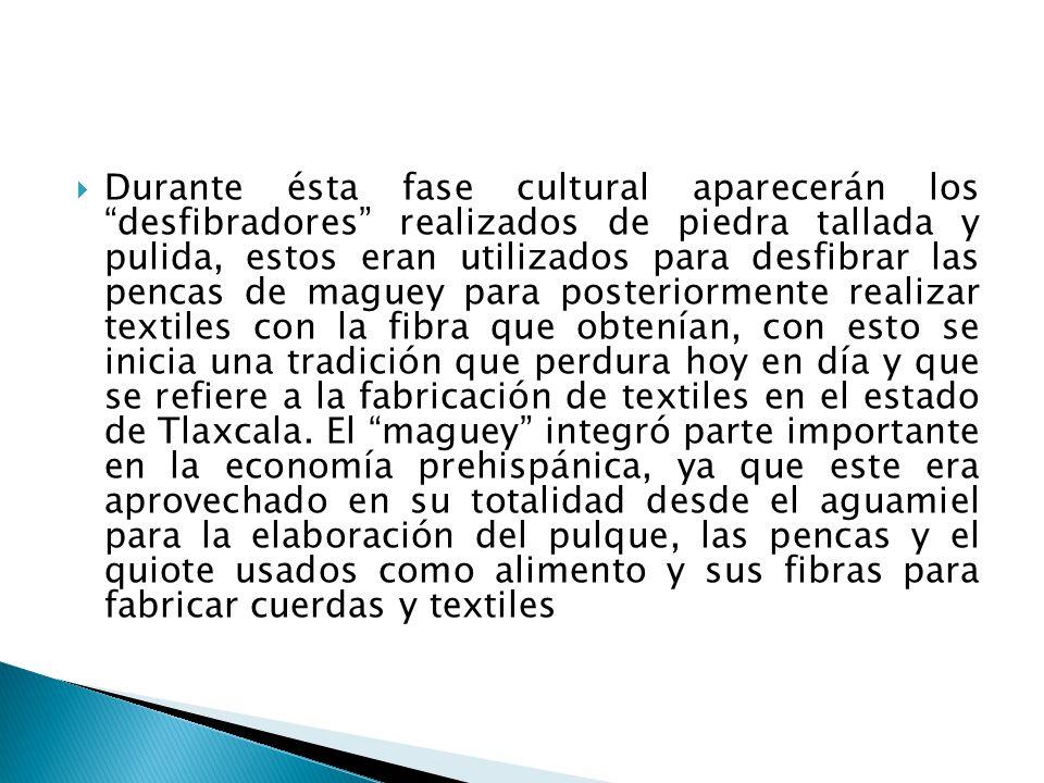 Durante ésta fase cultural aparecerán los desfibradores realizados de piedra tallada y pulida, estos eran utilizados para desfibrar las pencas de maguey para posteriormente realizar textiles con la fibra que obtenían, con esto se inicia una tradición que perdura hoy en día y que se refiere a la fabricación de textiles en el estado de Tlaxcala.