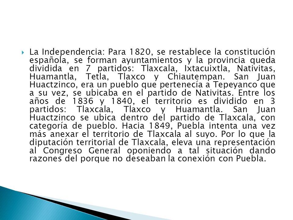 La Independencia: Para 1820, se restablece la constitución española, se forman ayuntamientos y la provincia queda dividida en 7 partidos: Tlaxcala, Ixtacuixtla, Nativitas, Huamantla, Tetla, Tlaxco y Chiautempan.