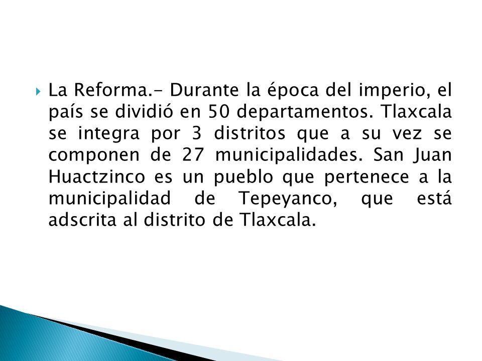 La Reforma.- Durante la época del imperio, el país se dividió en 50 departamentos. Tlaxcala se integra por 3 distritos que a su vez se componen de 27