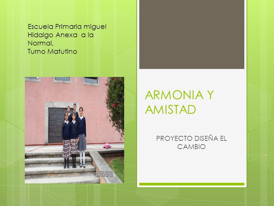 ARMONIA Y AMISTAD PROYECTO DISEÑA EL CAMBIO Escuela Primaria miguel Hidalgo Anexa a la Normal, Turno Matutino