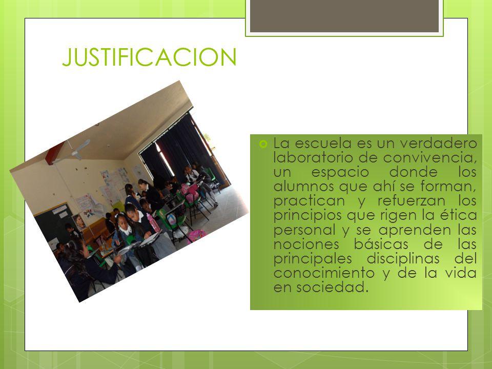 JUSTIFICACION La escuela es un verdadero laboratorio de convivencia, un espacio donde los alumnos que ahí se forman, practican y refuerzan los princip