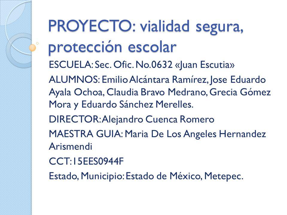 PROYECTO: vialidad segura, protección escolar ESCUELA: Sec.