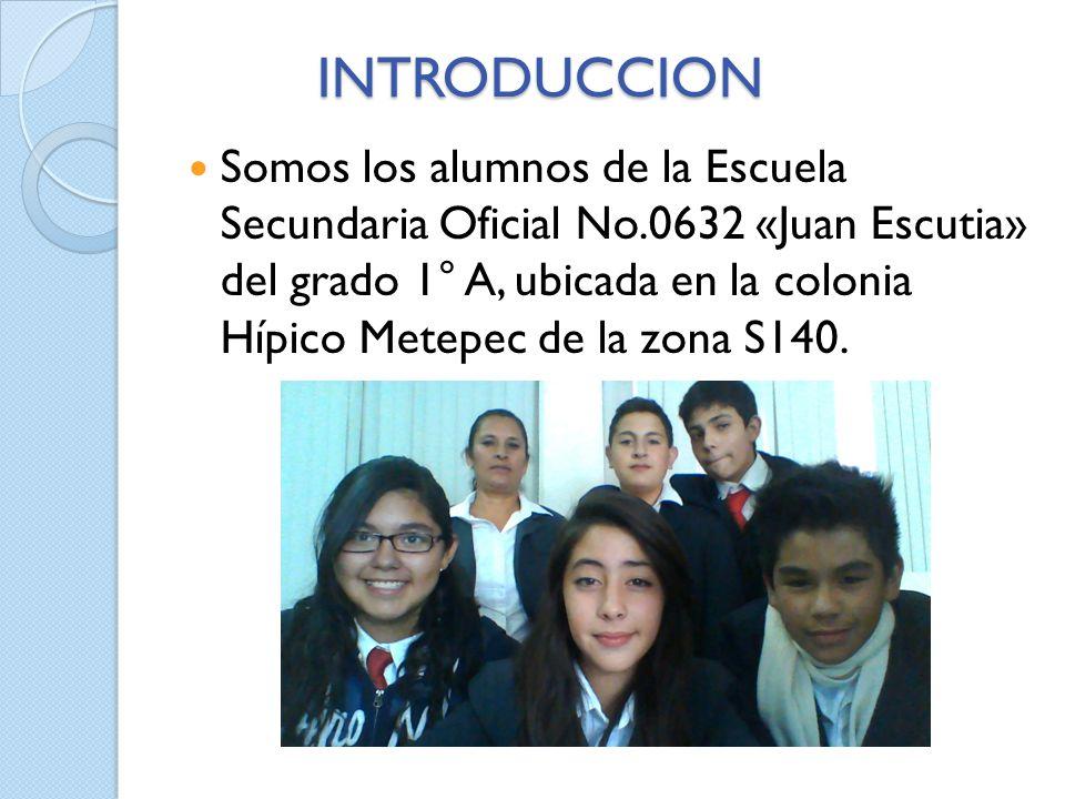 INTRODUCCION Somos los alumnos de la Escuela Secundaria Oficial No.0632 «Juan Escutia» del grado 1° A, ubicada en la colonia Hípico Metepec de la zona S140.