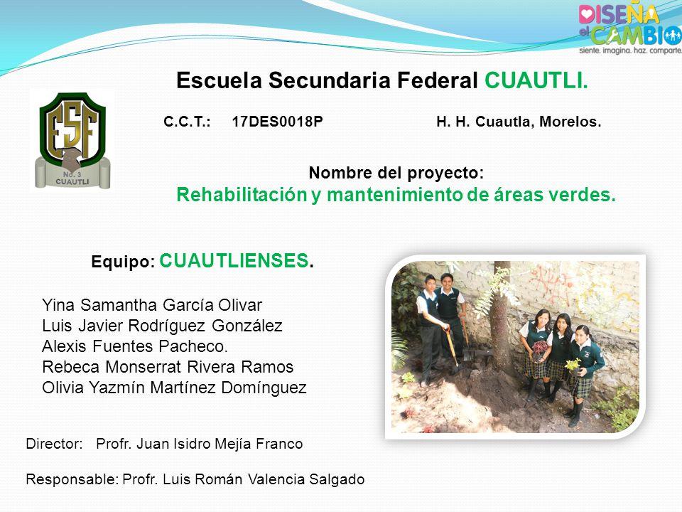 Escuela Secundaria Federal CUAUTLI. C.C.T.:17DES0018PH. H. Cuautla, Morelos. Nombre del proyecto: Rehabilitación y mantenimiento de áreas verdes. Equi