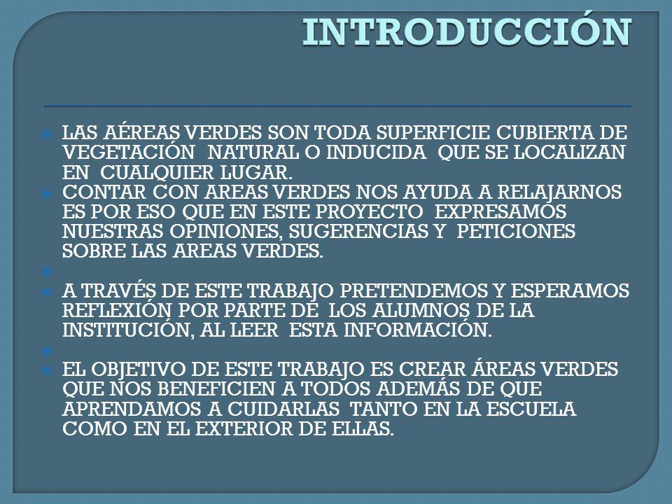 LAS AREAS VERDES ESTAN DEFINIDAS POR LA LEY AMBIENTAL COMO TODA SUPERFICIE CUBIERTA DE VEGETACIÓN NATURAL O INDUCIDA, JUEGAN UN PAPEL MUY IMPORTANTE EN LA DISMINUCIÓN DEL EFECTO INVERNADERO Y LA REGULACIÓN DEL CLIMA, DEBIDO A SU PROCESO DE FOTOSINTESIS EN DONDE ABSORBEN BIOXIDO DE CARBONO Y PRODUCEN OXIGENO.