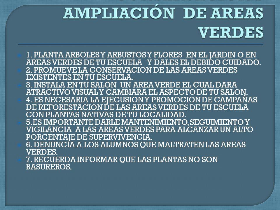 1. PLANTA ARBOLES Y ARBUSTOS Y FLORES EN EL JARDIN O EN AREAS VERDES DE TU ESCUELA Y DALES EL DEBIDO CUIDADO. 2. PROMUEVE LA CONSERVACION DE LAS AREAS