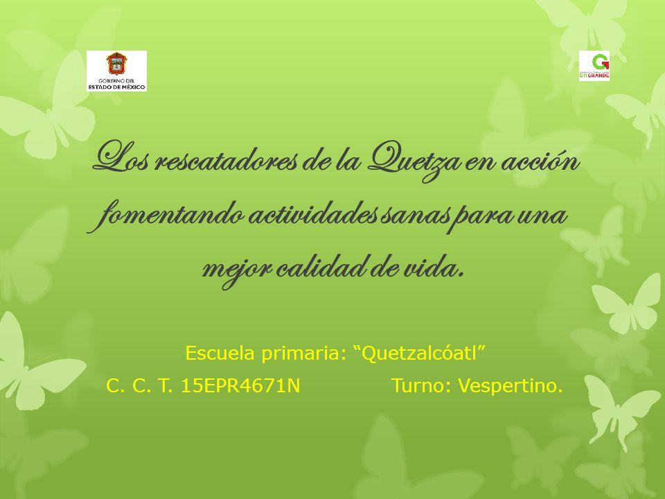 Los rescatadores de la Quetza en acción fomentando actividades sanas para una mejor calidad de vida. Escuela primaria: Quetzalcóatl C. C. T. 15EPR4671