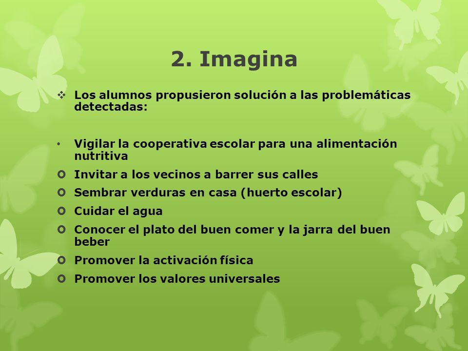 2. Imagina Los alumnos propusieron solución a las problemáticas detectadas: Vigilar la cooperativa escolar para una alimentación nutritiva Invitar a l