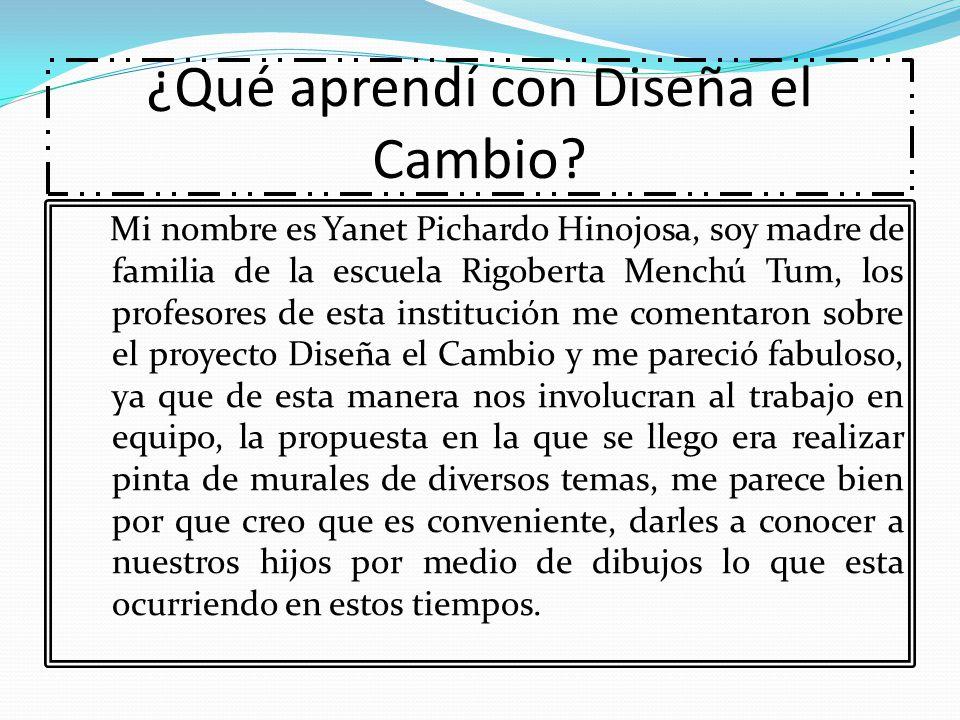 ¿Qué aprendí con Diseña el Cambio? Mi nombre es Yanet Pichardo Hinojosa, soy madre de familia de la escuela Rigoberta Menchú Tum, los profesores de es
