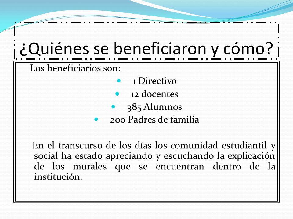 ¿Quiénes se beneficiaron y cómo? Los beneficiarios son: 1 Directivo 12 docentes 385 Alumnos 200 Padres de familia En el transcurso de los días los com