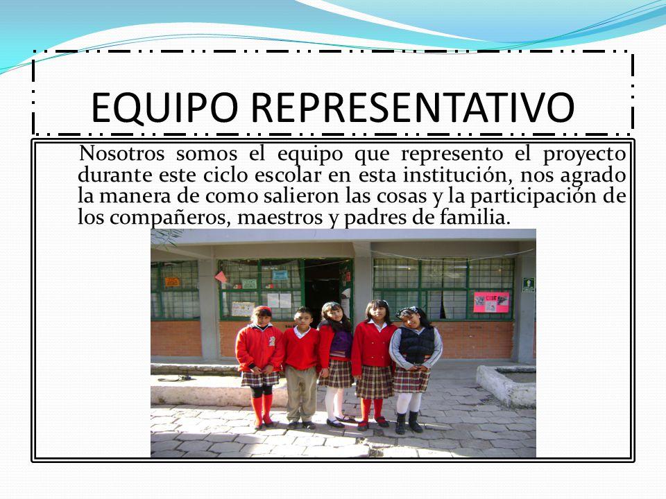 EQUIPO REPRESENTATIVO Nosotros somos el equipo que represento el proyecto durante este ciclo escolar en esta institución, nos agrado la manera de como