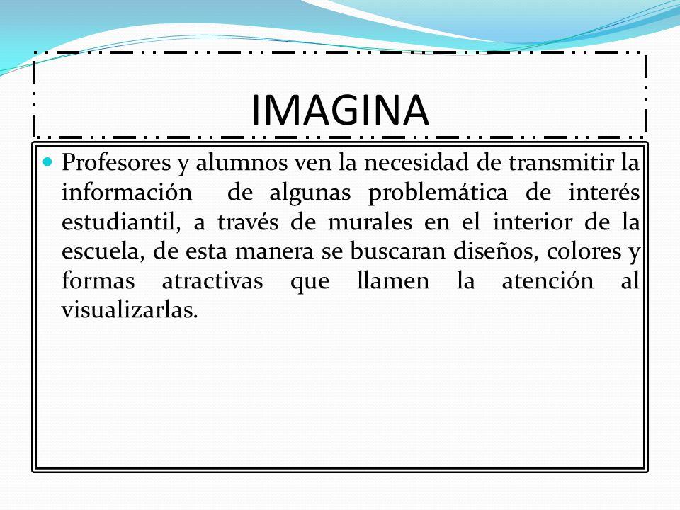 IMAGINA Profesores y alumnos ven la necesidad de transmitir la información de algunas problemática de interés estudiantil, a través de murales en el i
