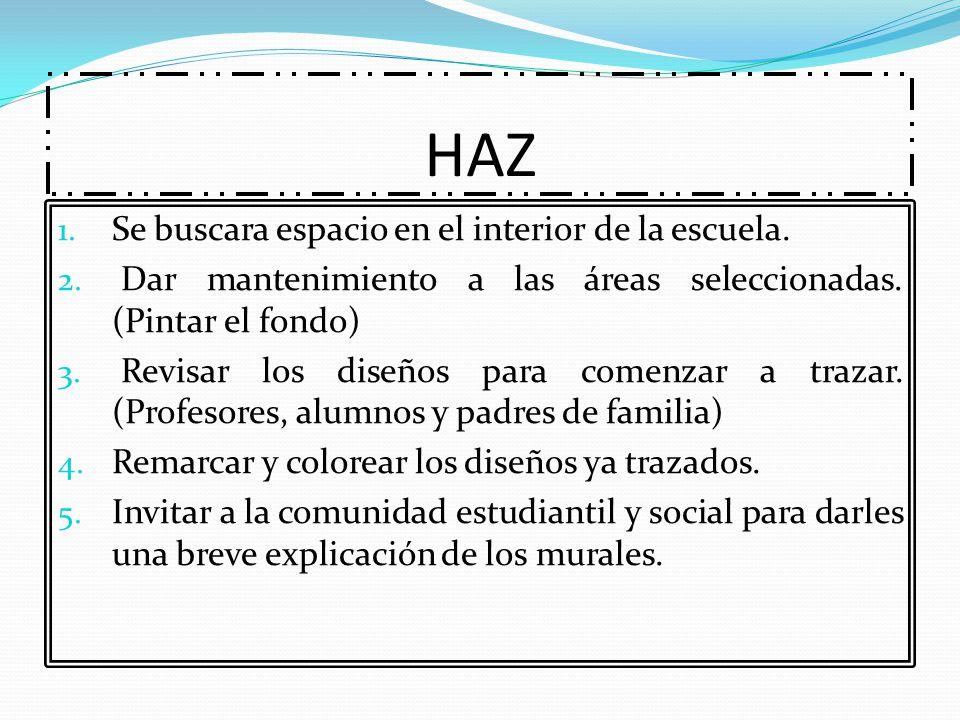 HAZ 1. Se buscara espacio en el interior de la escuela. 2. Dar mantenimiento a las áreas seleccionadas. (Pintar el fondo) 3. Revisar los diseños para