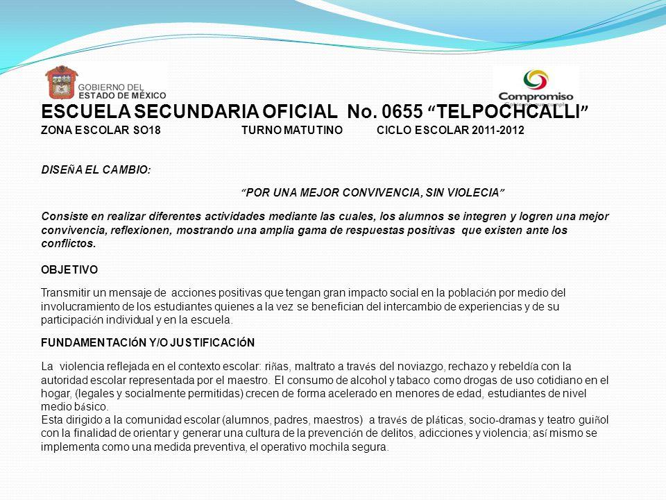ESCUELA SECUNDARIA OFICIAL No. 0655 TELPOCHCALLI ZONA ESCOLAR SO18 TURNO MATUTINO CICLO ESCOLAR 2011-2012 DISE Ñ A EL CAMBIO: POR UNA MEJOR CONVIVENCI