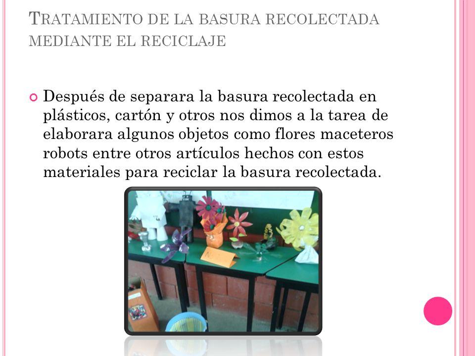 T RATAMIENTO DE LA BASURA RECOLECTADA MEDIANTE EL RECICLAJE Después de separara la basura recolectada en plásticos, cartón y otros nos dimos a la tare