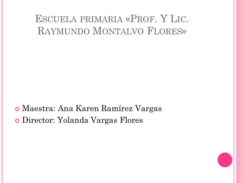 E SCUELA PRIMARIA «P ROF. Y L IC. R AYMUNDO M ONTALVO F LORES » Maestra: Ana Karen Ramírez Vargas Director: Yolanda Vargas Flores