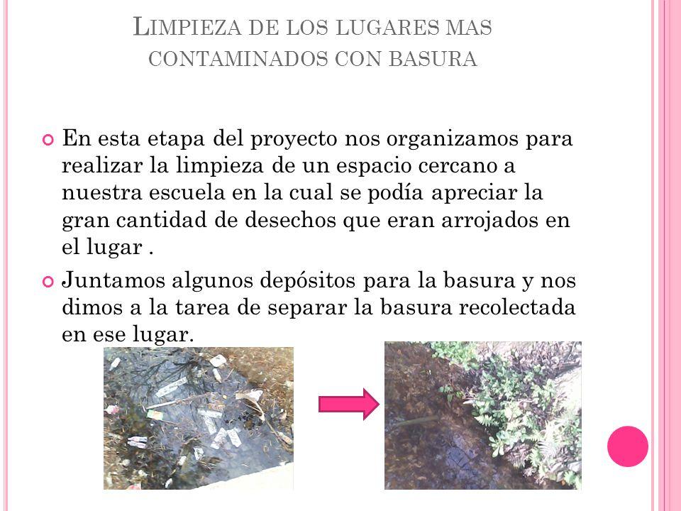 L IMPIEZA DE LOS LUGARES MAS CONTAMINADOS CON BASURA En esta etapa del proyecto nos organizamos para realizar la limpieza de un espacio cercano a nues
